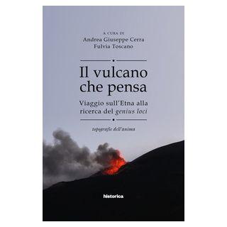 Il vulcano che pensa. Viaggio sull'Etna alla ricerca del genius loci. Topografie dell'anima - Cerra A. G. (cur.); Toscano F. (cur.)