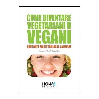 Come diventare vegetariani o vegani. Con tante ricette golose e salutari - De Stefano Alessandra Michela