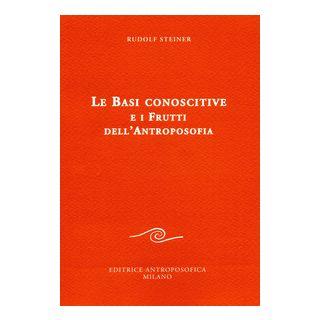 Le basi conoscitive e i frutti dell'antroposofia - Steiner Rudolf