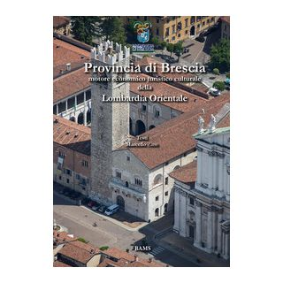 Provincia di Brescia. Motore economico turistico culturale della Lombardia Orientale - Zane Marcello; Perrini Lucilla; Dotti Davide