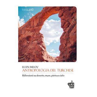 Antropologia del turchese. Riflessioni su deserto, mare, pietra e cielo - Meloy Ellen