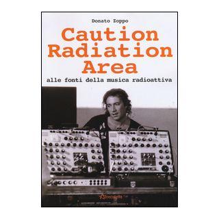 Caution Radiation Area. Alle fonti della musica radioattiva - Zoppo Donato