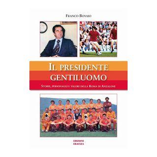 Il presidente gentiluomo. Storie, personaggi e valori della Roma di Anzalone - Bovaio Franco