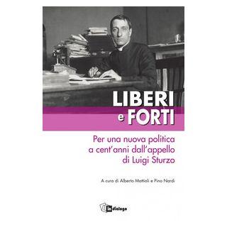 Liberi e forti. Per una nuova politica a cent'anni dall'appello di Luigi Sturzo - Mattioli A. (cur.); Nardi P. (cur.)