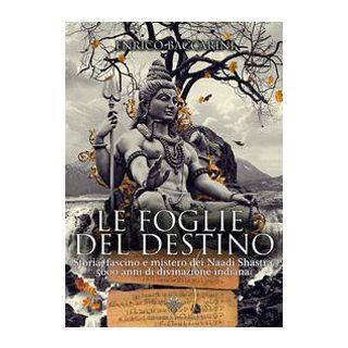Le foglie del destino. Storia, fascino e mistero dei Naadi Shastra 5000 anni di divinazione indiana - Baccarini Enrico
