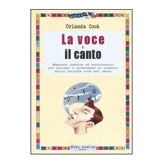 La voce e il canto. Manuale pratico ed eserciziario per educare e potenziare le qualità della propria voce nel canto. Ediz. illustrata - Cook Orlanda