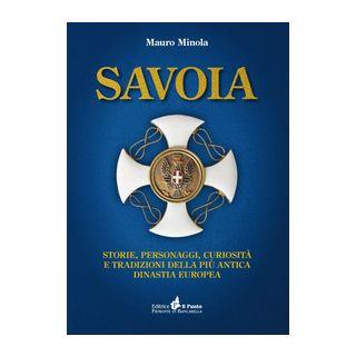 Savoia. Storie, personaggi, curiosità e tradizioni della più antica dinastia europea - Minola Mauro