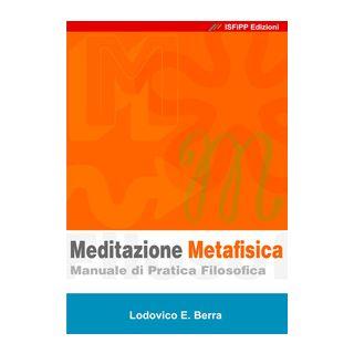 Meditazione metafisica. Manuale di pratica filosofica - Berra Lodovico E.