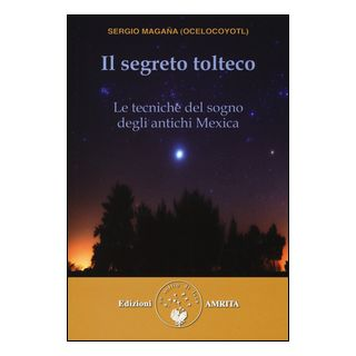 Il segreto tolteco. Le tecniche del sogno degli antichi Mexica - Magaña Sergio