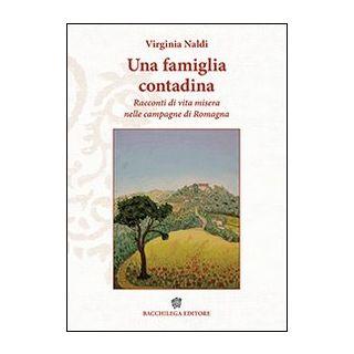 Una famiglia contadina. Racconti di vita misera nelle campagne di Romagna - Naldi Virginia