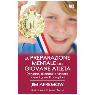 La preparazione mentale del giovane atleta. Pensare, allenarsi e vincere come i grandi campioni - Afremow Jim