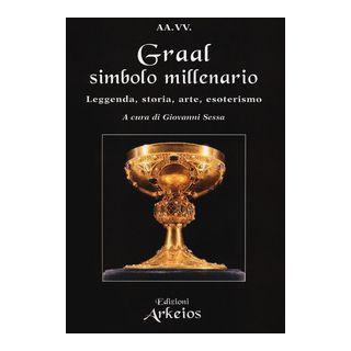 Graal, simbolo millenario. Leggenda, storia, arte, esoterismo - Sessa G. (cur.)
