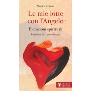 Le mie lotte con l'angelo. Elevazioni spirituali - Cornali Monica