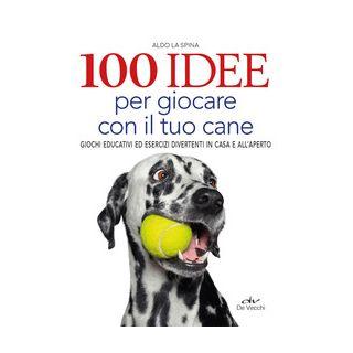 100 idee per giocare con il tuo cane. Giochi educativi ed esercizi divertenti in casa e all'aperto - La Spina Aldo