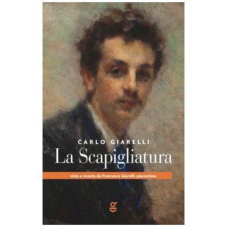 La Scapigliatura vista e vissuta da Francesco Giarelli, piacentino - Giarelli Carlo