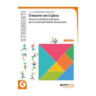 Crescere con il gioco. Percorsi e attività di movimento dall'infanzia alla primaria - Staccioli G. (cur.)