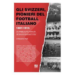 Gli svizzeri, pionieri del football italiano 1887-1915. Un omaggio ai primi svizzeri che hanno contribuito alla creazione e alla diffusione del football in Italia - Prati Massimo