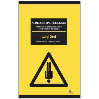Non sono pericoloso! Manuale di comunicazione e linguaggio del corpo - Drei Luigi