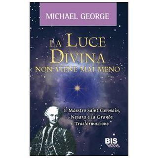 La luce divina non viene mai meno. Il maestro Saint Germain, Nesara e la grande trasformazione - Michael George