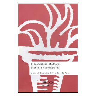 L'anarchismo italiano. Storia e storiografia - Berti G. (cur.); De Maria C. (cur.)