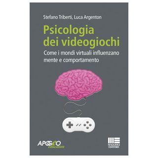 Psicologia dei videogiochi. Come i mondi virtuali influenzano mente e comportamento - Triberti Stefano; Argenton Luca
