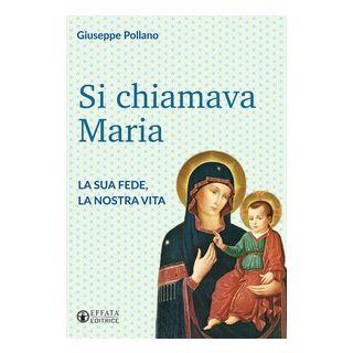 Si chiamava Maria. La sua fede, la nostra vita - Pollano Giuseppe