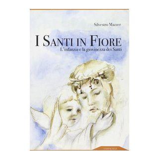 I santi in fiore. L'infanzia e la giovinezza dei santi - Mazzer Silvestro