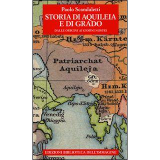 Storia di Aquileia e di Grado. Dalle origini ai giorni nostri - Scandaletti Paolo