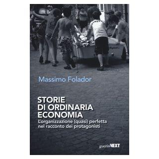 Storie di ordinaria economia. L'organizzazione (quasi) perfetta nel racconto dei protagonisti - Folador Massimo