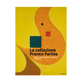 La collezione Franco Farina. Arte e avanguardia a Ferrara 1963-1993 - Fiorillo Ada Patrizia; Roversi Lorenza; Marchetti Massimo