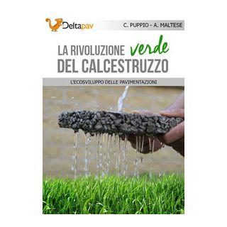 La rivoluzione verde del calcestruzzo. L'ecosviluppo delle pavimentazioni - Puppio Carmine; Maltese Alessandro