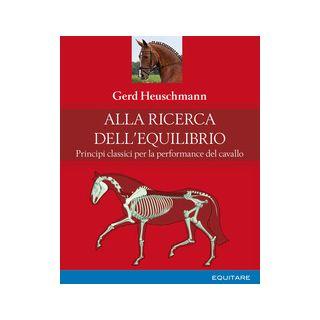 Alla ricerca dell'equilibrio. Principi classici per la performance del cavallo - Heuschmann Gerd; Belli G. (cur.)