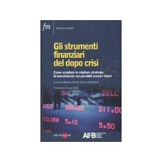 Gli strumenti finanziari del dopo crisi. Come scegliere la migliore strategia di investimento nei possibili scenari futuri - Oriani M. (cur.); Zanaboni B. (cur.)