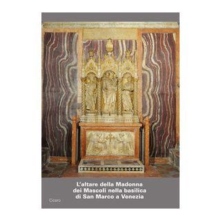 L'altare della Madonna dei Mascoli nella basilica di San Marco a Venezia. Storia e restauri dell'altare e del trittico scultoreo - Vio E. (cur.)