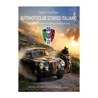 Automotoclub storico italiano. Una storia di passione lunga cinquant'anni 1966-2016 - Castellarin Danilo