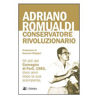 Adriano Romualdi. Conservatore rivoluzionario. Gli atti del Convegno di Forlì, 1983, dieci anni dopo la sua scomparsa -