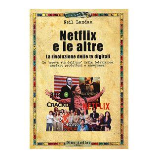 Netflix e le altre... La rivoluzione delle tv digitali. La «nuova età dell'oro» della televisione: parlano produttori e «showrunner» - Landau Neil; Fiandra G. (cur.)