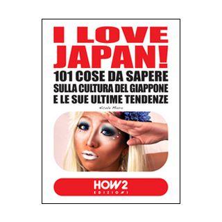 I love Japan! 101 cose da sapere sulla cultura del Giappone e le sue ultime tendenze - Miura Nicole