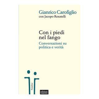 Con i piedi nel fango. Conversazioni su politica e verità - Carofiglio Gianrico; Rosatelli Jacopo