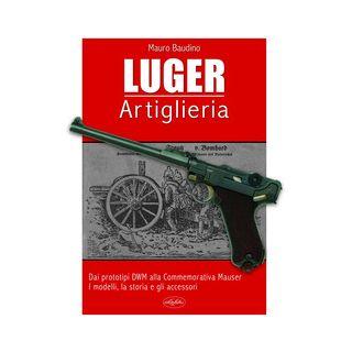 La Luger. Artiglieria. Dai prototipi DWM alla commemorativa Mauser. I modelli, la storia e gli accessori - Baudino Mauro