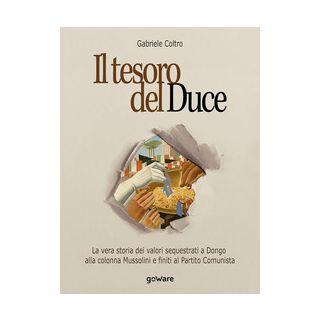 Il tesoro del Duce. La storia dei valori sequestrati a Dongo alla colonna Mussolini e finiti al partito comunista - Coltro Gabriele - goWare