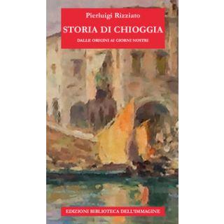 Storia di Chioggia dalle origini ai giorni nostri - Rizziato Pierluigi