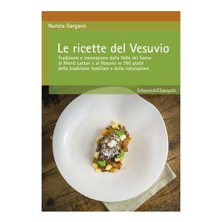 Le ricette del Vesuvio. Tradizione e innovazione dalla Valle del Sarno, ai Monti Lattari e Vesuvio in 780 piatti della tradizione familiare e della ristorazione - Gargano Nunzia