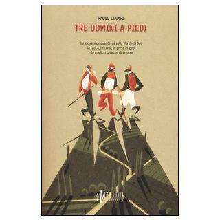 Tre uomini a piedi. Tre giovani cinquantenni sulla via degli Dei, la fatica, i ricordi, le prese in giro e le migliori lasagne di sempre - Ciampi Paolo