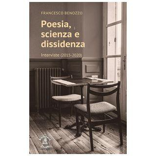 Poesia, scienza e dissidenza. Interviste (2015-2020) - Benozzo Francesco