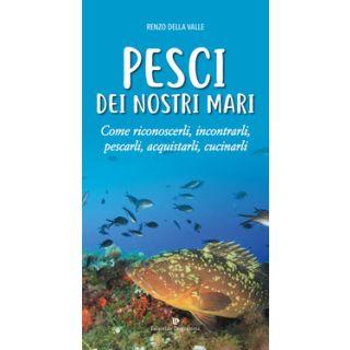 Pesci dei nostri mari. Come riconoscerli, incontrarli, pescarli, acquistarli, cucinarli - Della Valle Renzo