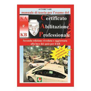 Manuale di teoria per l'esame di teoria del certificato di abilitazione professionale del tipo KA e KB. Come da programma ministeriale. Seconda edizione riveduta e aggiornata alla luce dei quiz per il KB -