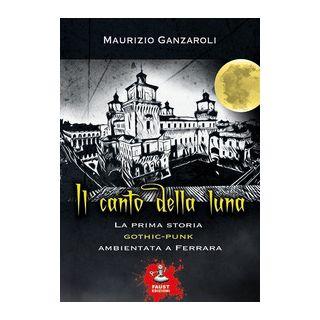 Il canto della luna. La prima storia gothic-punk ambientata a Ferrara - Ganzaroli Maurizio