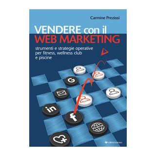 Vendere con il web marketing. Strumenti e strategie operative per fitness, wellness club e piscine - Preziosi Carmine