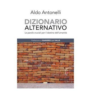 Dizionario alternativo. Le parole cruciali per il destino dell'umanità - Antonelli Aldo